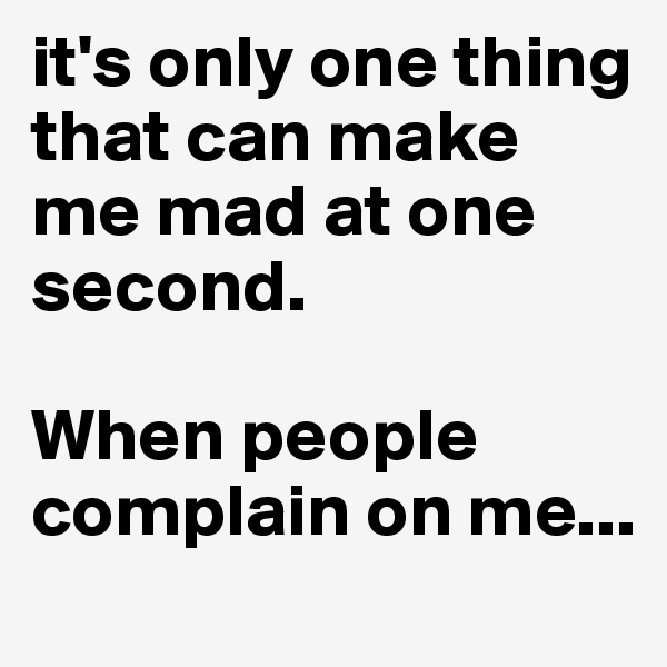 it's only one thing that can make me mad at one second.   When people complain on me...