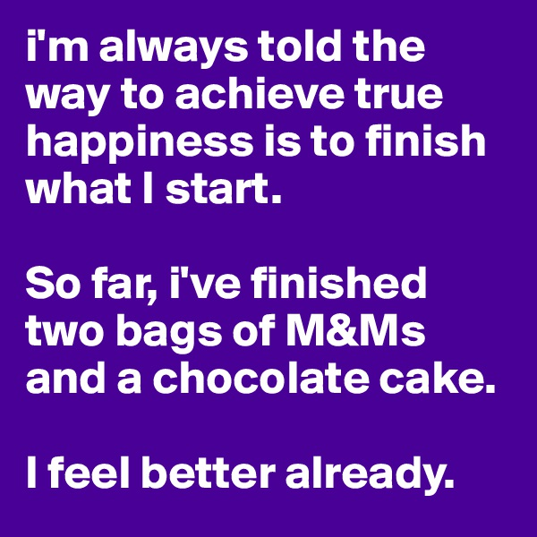 i'm always told the way to achieve true happiness is to finish what I start.   So far, i've finished two bags of M&Ms and a chocolate cake.   I feel better already.