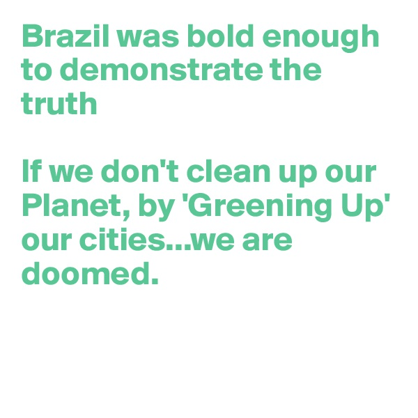 Brazil was bold enough to demonstrate the truth  If we don't clean up our Planet, by 'Greening Up'  our cities...we are doomed.