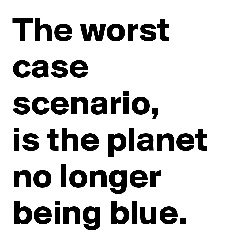 The worst case scenario,  is the planet no longer being blue.
