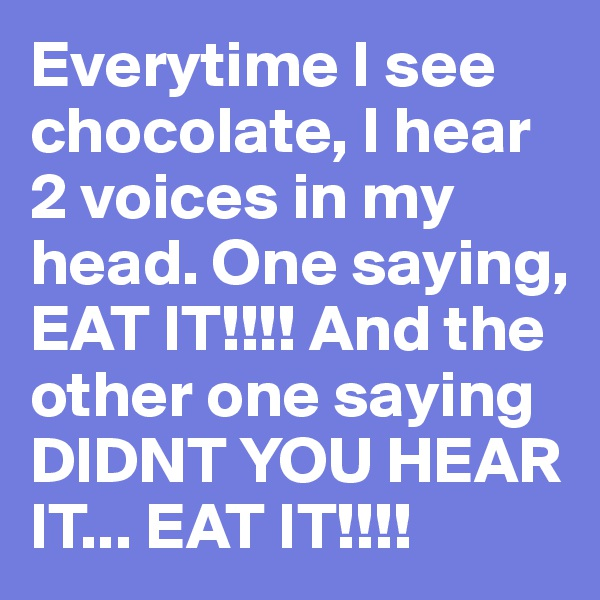 Everytime I see chocolate, I hear 2 voices in my head. One saying, EAT IT!!!! And the other one saying DIDNT YOU HEAR IT... EAT IT!!!!