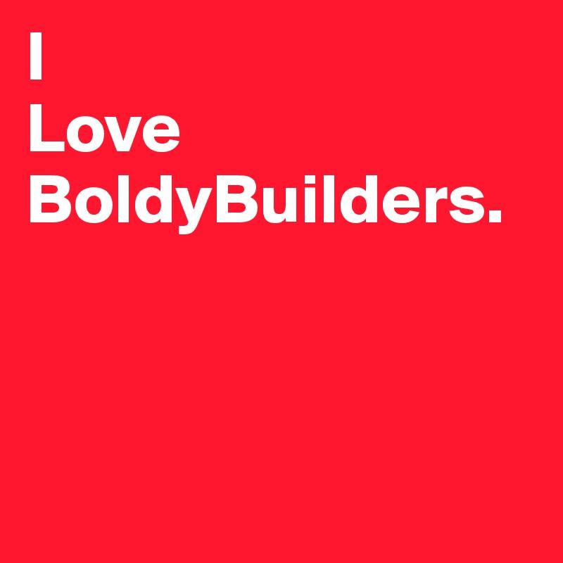 I  Love BoldyBuilders.