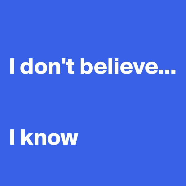 I don't believe...   I know