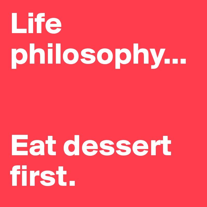 Life philosophy...   Eat dessert first.