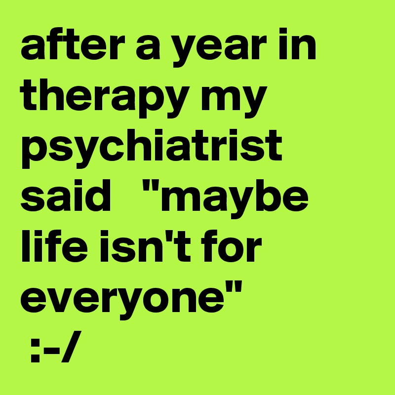 """after a year in therapy my psychiatrist said   """"maybe life isn't for everyone""""  :-/"""