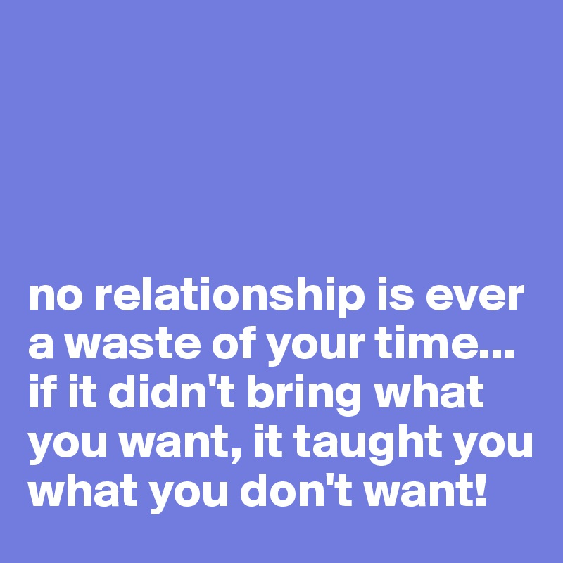 no relationship is ever a waste of your time... if it didn't bring what you want, it taught you what you don't want!
