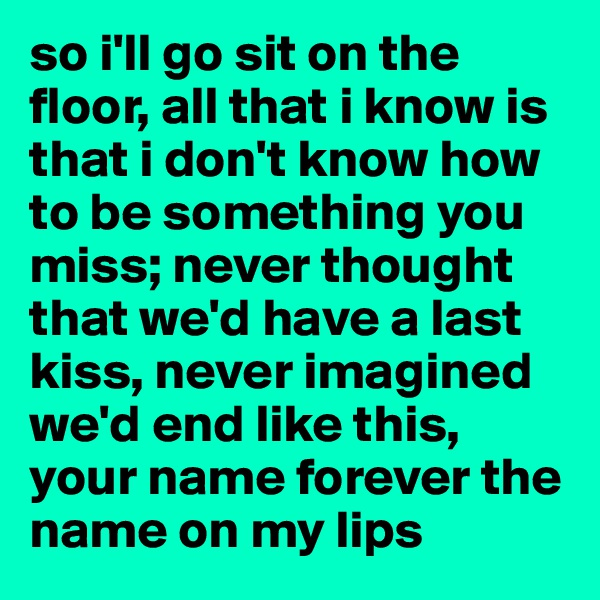 so i'll go sit on the floor, all that i know is that i don't know how to be something you miss; never thought that we'd have a last kiss, never imagined we'd end like this, your name forever the name on my lips