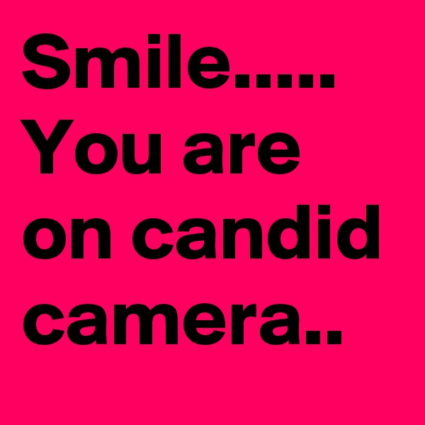 Smile..... You are on candid camera..