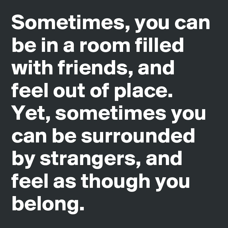 Sometimes, you can be in a room filled with friends, and feel out of place.  Yet, sometimes you can be surrounded by strangers, and feel as though you belong.