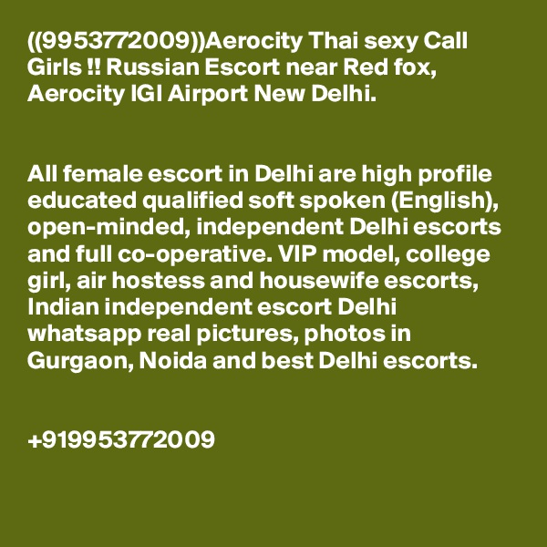 ((9953772009))Aerocity Thai sexy Call Girls !! Russian Escort near Red fox, Aerocity IGI Airport New Delhi.   All female escort in Delhi are high profile educated qualified soft spoken (English), open-minded, independent Delhi escorts and full co-operative. VIP model, college girl, air hostess and housewife escorts, Indian independent escort Delhi whatsapp real pictures, photos in Gurgaon, Noida and best Delhi escorts.   +919953772009