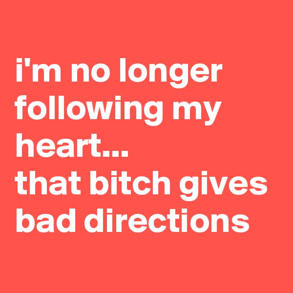 i'm no longer following my heart... that bitch gives bad directions