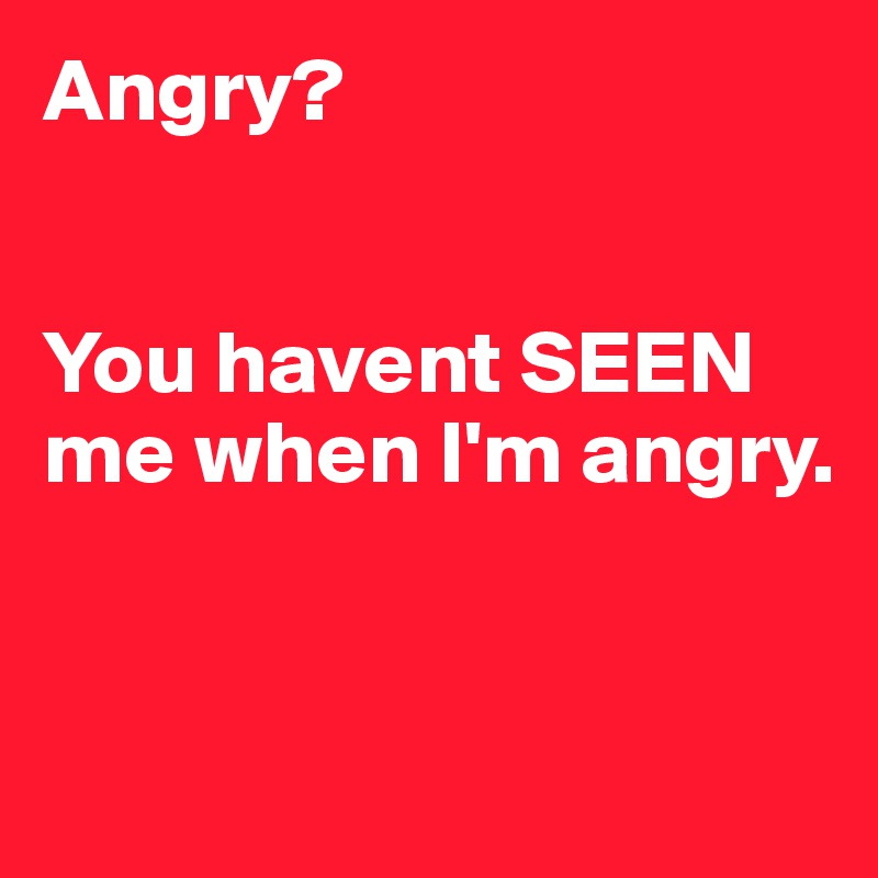 Angry?   You havent SEEN me when I'm angry.