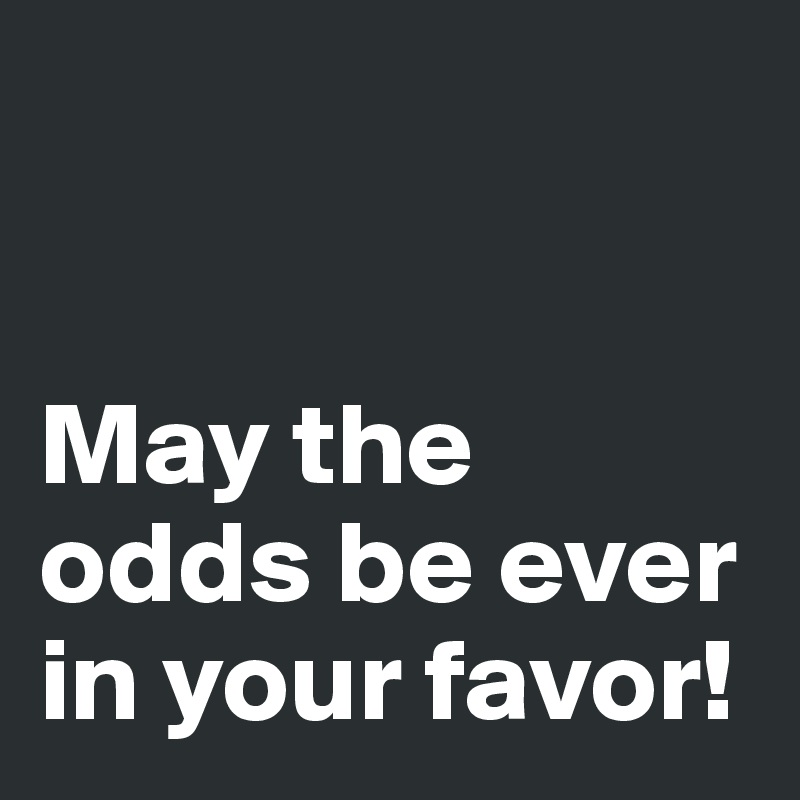 May the odds be ever in your favor!