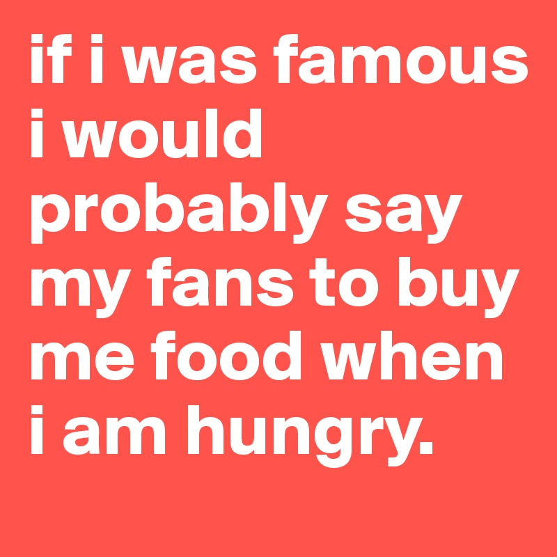 if i was famous i would probably say my fans to buy me food when i am hungry.