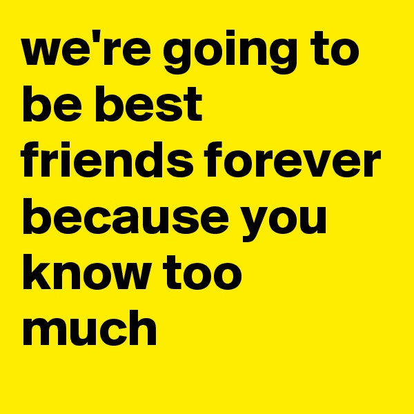 we're going to be best friends forever because you know too much