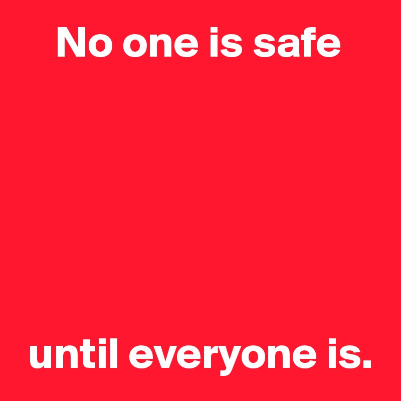 No one is safe        until everyone is.