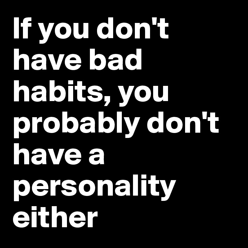 If you don't have bad habits, you probably don't have a personality either