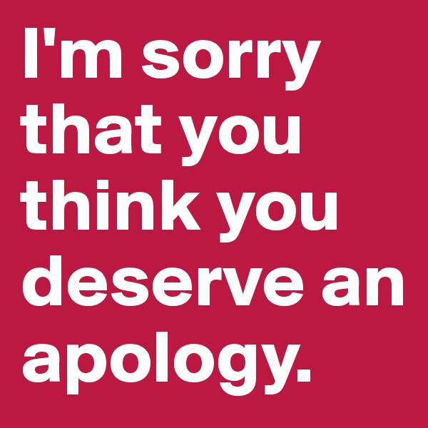 I'm sorry that you think you deserve an apology.