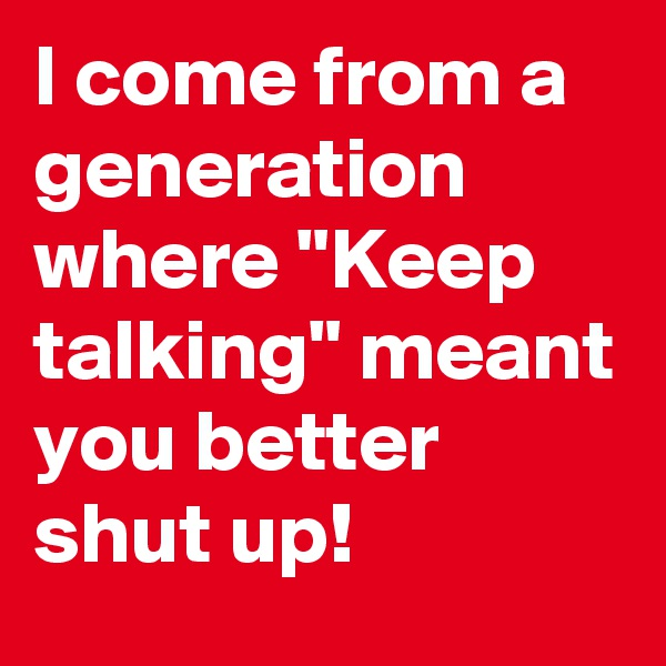 "I come from a generation where ""Keep talking"" meant you better shut up!"