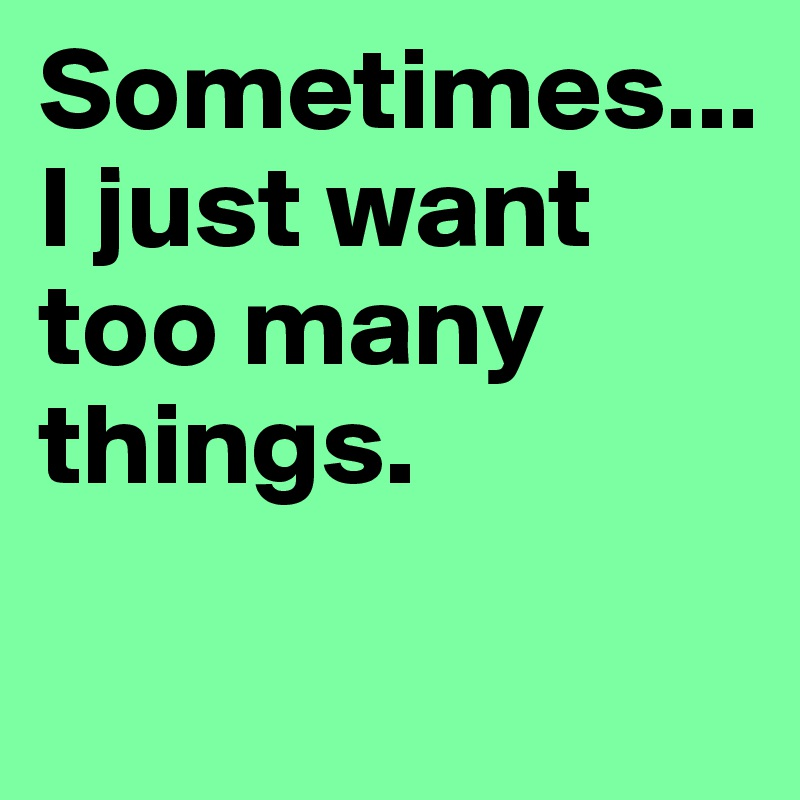 Sometimes...I just want too many things.