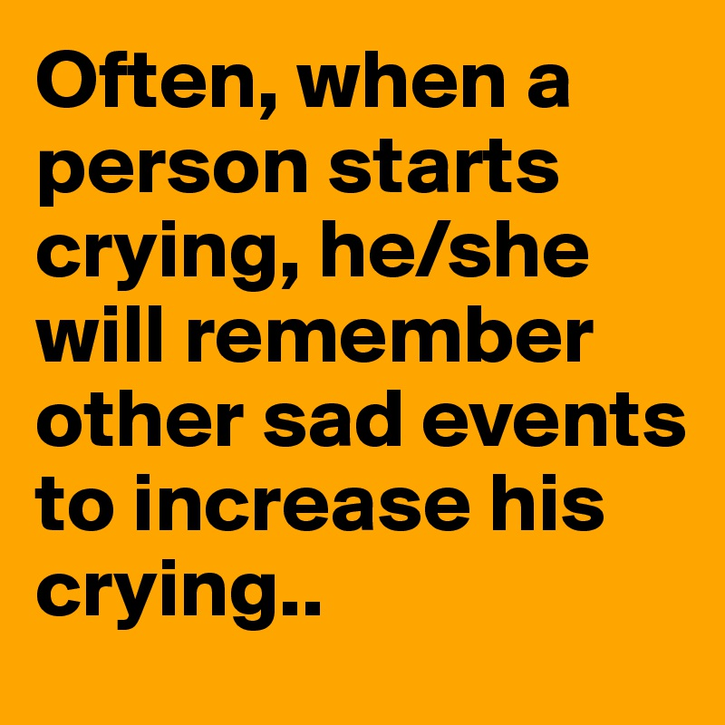 Often, when a person starts crying, he/she will remember other sad events to increase his crying..