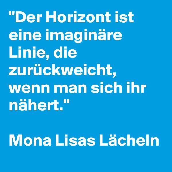 """""""Der Horizont ist eine imaginäre Linie, die zurückweicht, wenn man sich ihr nähert.""""  Mona Lisas Lächeln"""