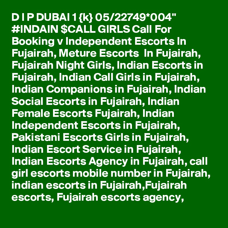 """D I P DUBAI 1 {k} 05/22749*004"""" #INDAIN $CALL GIRLS Call For Booking v Independent Escorts In Fujairah, Meture Escorts  In Fujairah, Fujairah Night Girls, Indian Escorts in Fujairah, Indian Call Girls in Fujairah, Indian Companions in Fujairah, Indian Social Escorts in Fujairah, Indian Female Escorts Fujairah, Indian Independent Escorts in Fujairah, Pakistani Escorts Girls in Fujairah, Indian Escort Service in Fujairah, Indian Escorts Agency in Fujairah, call girl escorts mobile number in Fujairah, indian escorts in Fujairah,Fujairah escorts, Fujairah escorts agency,"""