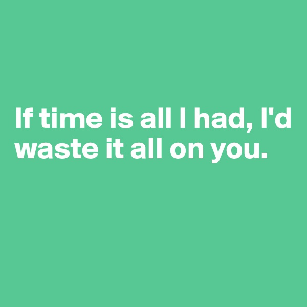 If time is all I had, I'd waste it all on you.