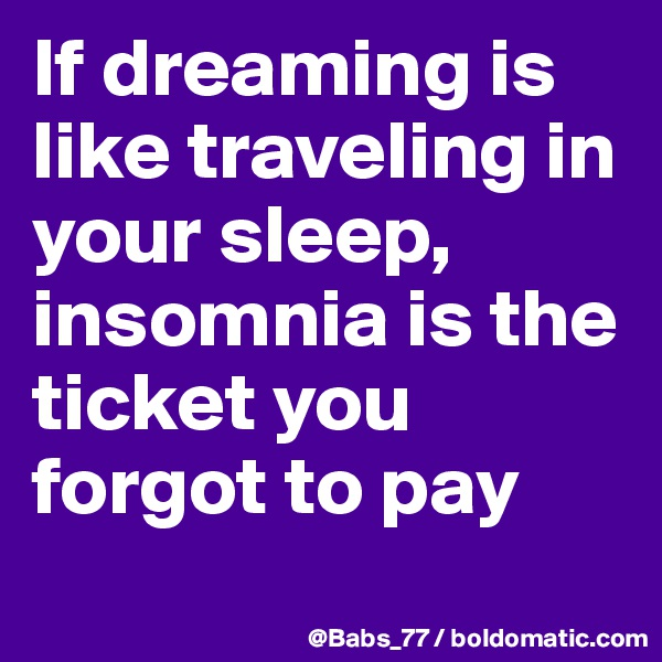 If dreaming is like traveling in your sleep, insomnia is the ticket you forgot to pay