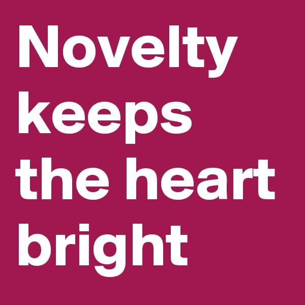 Novelty keeps the heart bright