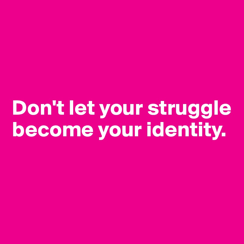 don t let your struggle become your identity