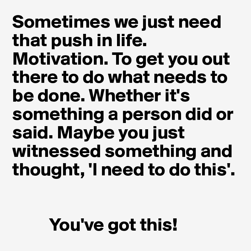 Sometimes we just need that push in life. Motivation. To get you out there to do what needs to be done. Whether it's something a person did or said. Maybe you just witnessed something and thought, 'I need to do this'.             You've got this!