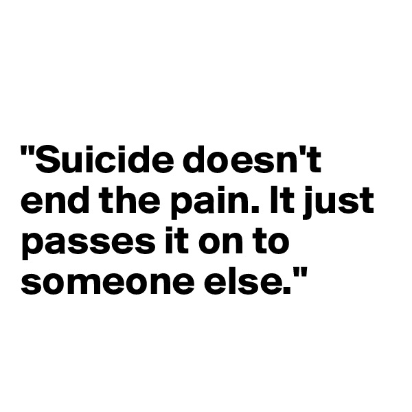 """Suicide doesn't end the pain. It just passes it on to someone else."""