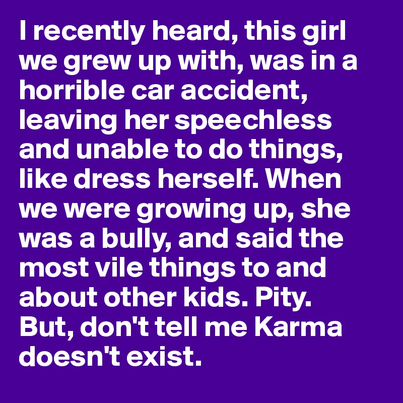 I recently heard, this girl we grew up with, was in a horrible car accident, leaving her speechless and unable to do things, like dress herself. When we were growing up, she was a bully, and said the most vile things to and about other kids. Pity.  But, don't tell me Karma doesn't exist.