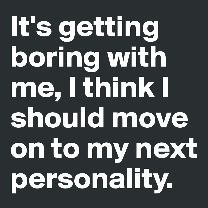 It's getting boring with me, I think I should move on to my next personality.