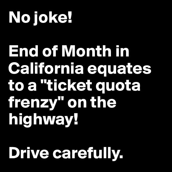 """No joke!  End of Month in California equates to a """"ticket quota frenzy"""" on the highway!   Drive carefully."""