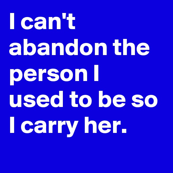 I can't abandon the person I used to be so I carry her.