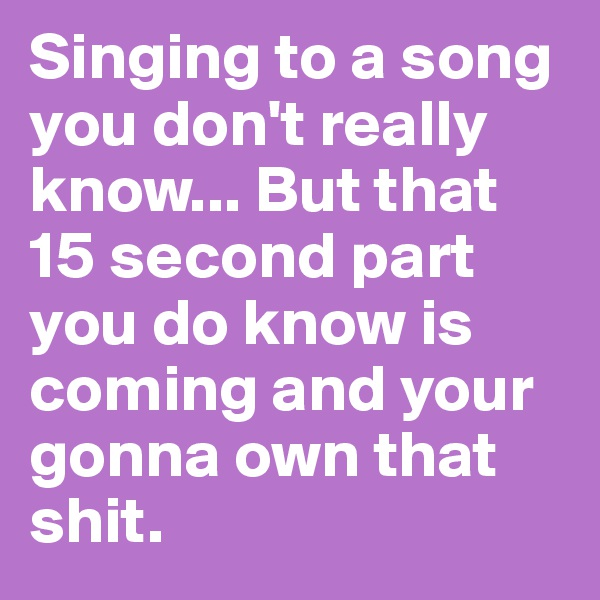 Singing to a song you don't really know... But that 15 second part you do know is coming and your gonna own that shit.