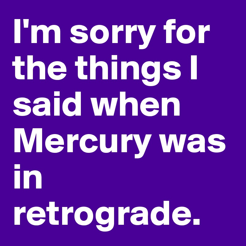 I'm sorry for the things I said when Mercury was in retrograde.