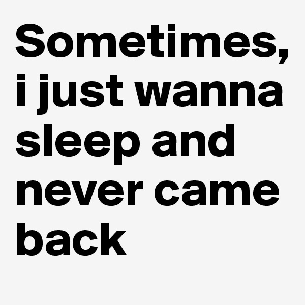 Sometimes, i just wanna sleep and never came back