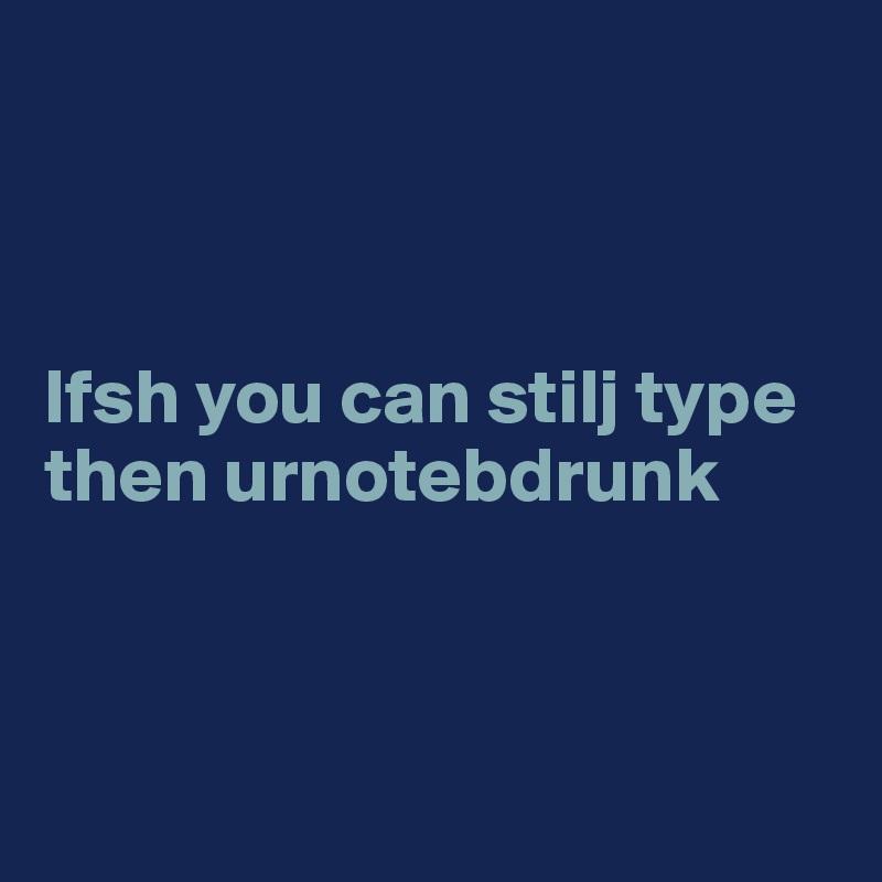 Ifsh you can stilj type then urnotebdrunk