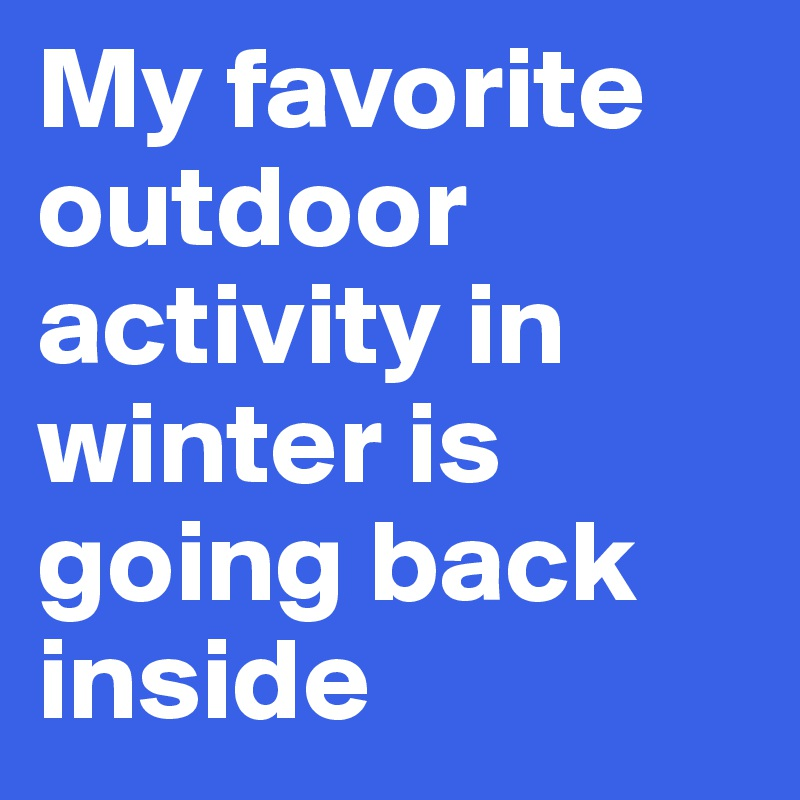 My favorite outdoor activity in winter is going back inside