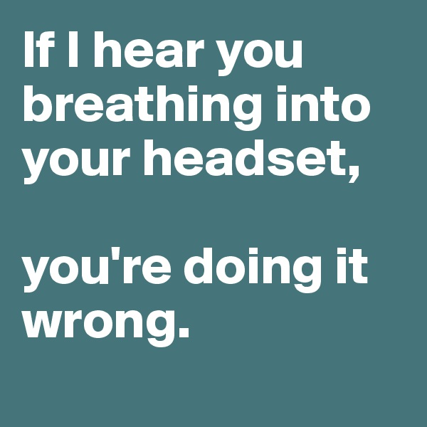 If I hear you breathing into your headset,   you're doing it wrong.