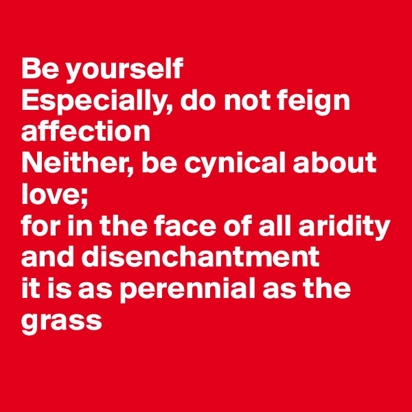 Be yourself Especially, do not feign affection Neither, be cynical about love;  for in the face of all aridity and disenchantment  it is as perennial as the grass