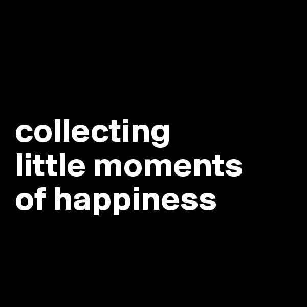 collecting little moments  of happiness