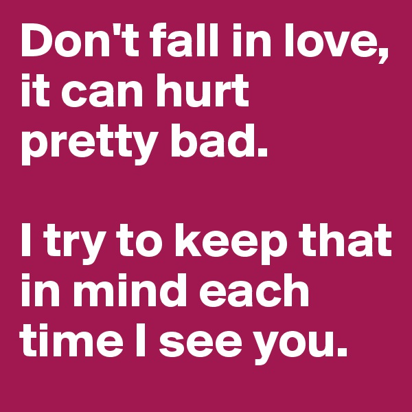 Don't fall in love, it can hurt pretty bad.  I try to keep that in mind each time I see you.