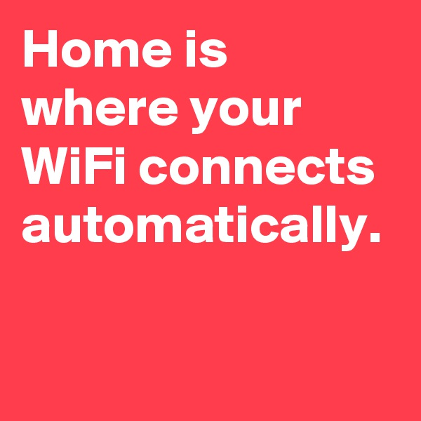 Home is where your WiFi connects automatically.