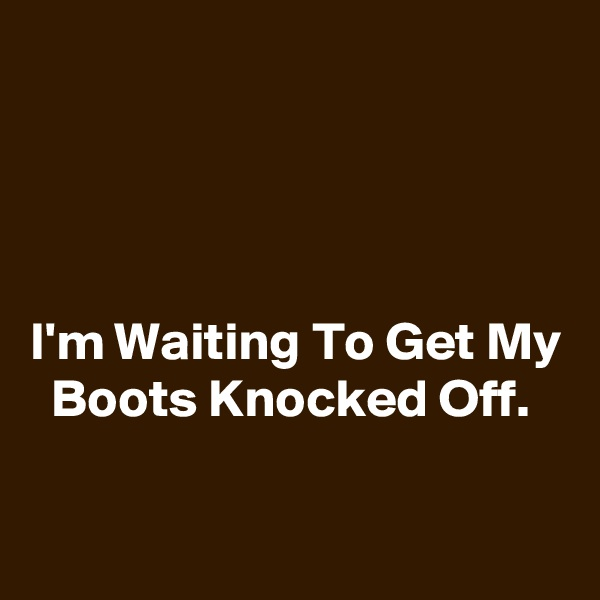 I'm Waiting To Get My   Boots Knocked Off.