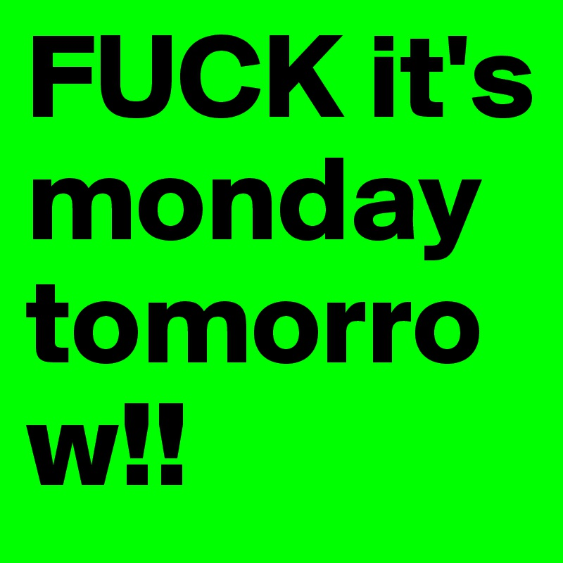 FUCK it's monday tomorrow!!