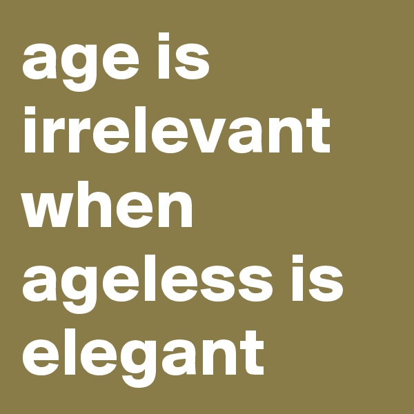 age is irrelevant when ageless is elegant